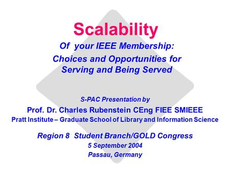 Scalability Of your IEEE Membership: Choices and Opportunities for Serving and Being Served S-PAC Presentation by Prof. Dr. Charles Rubenstein CEng FIEE.