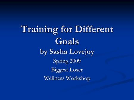 Training for Different Goals by Sasha Lovejoy Spring 2009 Biggest Loser Wellness Workshop.