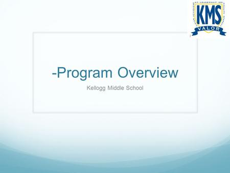 -Program Overview Kellogg Middle School. Course Requirements Math English Science Social Studies PE/Health Elective.
