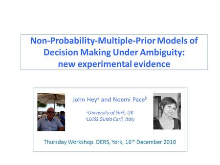 Non-Probability-Multiple-Prior Models of Decision Making Under Ambiguity: new experimental evidence John Hey a and Noemi Pace b a University of York, UK.