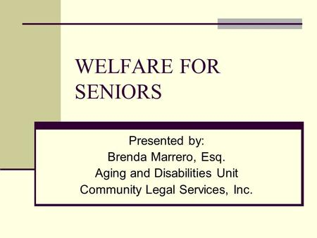 WELFARE FOR SENIORS Presented by: Brenda Marrero, Esq. Aging and Disabilities Unit Community Legal Services, Inc.
