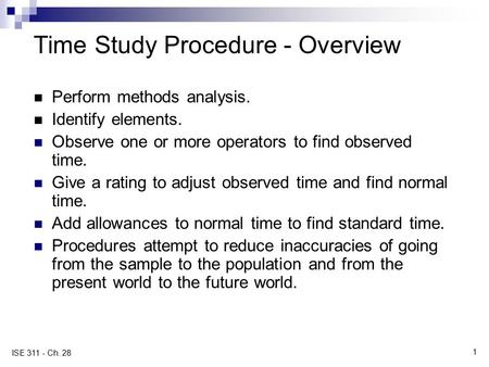 1 ISE 311 - Ch. 28 Time Study Procedure - Overview Perform methods analysis. Identify elements. Observe one or more operators to find observed time. Give.