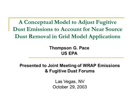 A Conceptual Model to Adjust Fugitive Dust Emissions to Account for Near Source Dust Removal in Grid Model Applications Thompson G. Pace US EPA Presented.