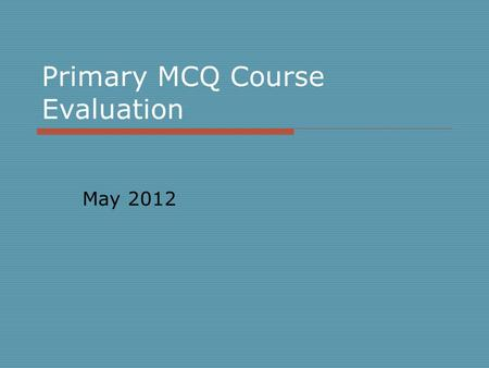 Primary MCQ Course Evaluation May 2012. Mean score represented as bar charts. 1= poor 5= excellent Mean score for each subject is presented as bar graphs.