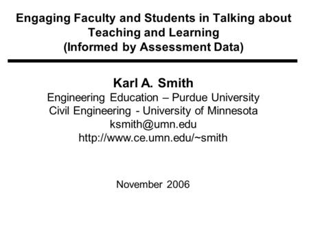 Engaging Faculty and Students in Talking about Teaching and Learning (Informed by Assessment Data) Karl A. Smith Engineering Education – Purdue University.