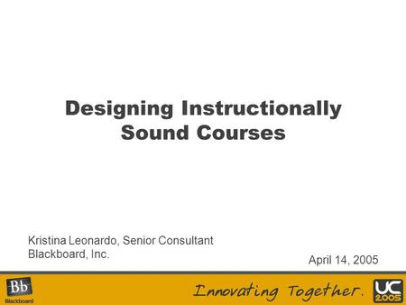 Designing Instructionally Sound Courses Kristina Leonardo, Senior Consultant Blackboard, Inc. April 14, 2005.