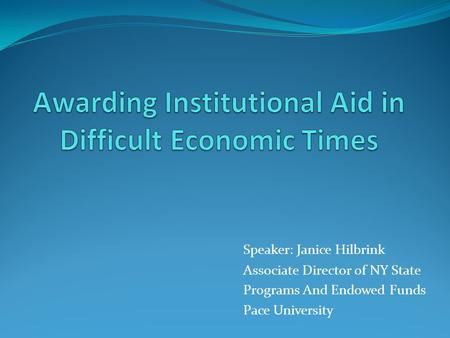 Speaker: Janice Hilbrink Associate Director of NY State Programs And Endowed Funds Pace University.