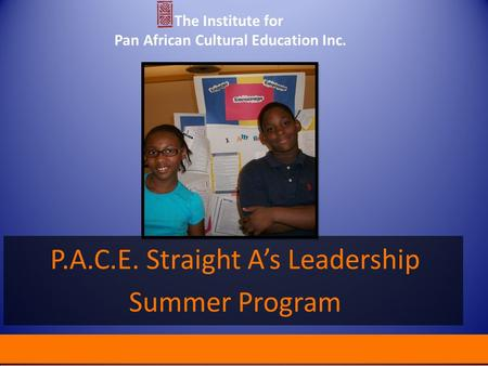 P.A.C.E. Straight A's Leadership Summer Program The Institute for Pan African Cultural Education Inc.