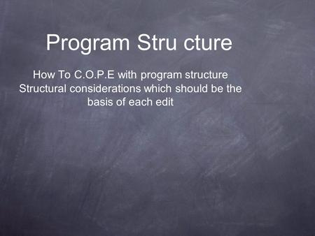 Program Stru cture How To C.O.P.E with program structure Structural considerations which should be the basis of each edit.