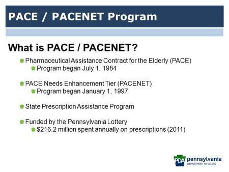 Pharmaceutical Assistance Contract for the Elderly (PACE) Program began July 1, 1984 PACE Needs Enhancement Tier (PACENET) Program began January 1, 1997.