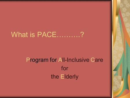 What is PACE……….? Program for All-Inclusive Care for the Elderly.