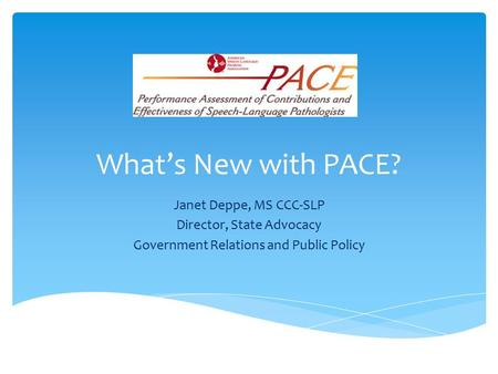 What's New with PACE? Janet Deppe, MS CCC-SLP Director, State Advocacy