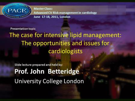 The case for intensive lipid management: The opportunities and issues for cardiologists Prof. John Betteridge University College London Slide lecture prepared.