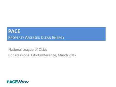 PACE P ROPERTY A SSESSED C LEAN E NERGY National League of Cities Congressional City Conference, March 2012.