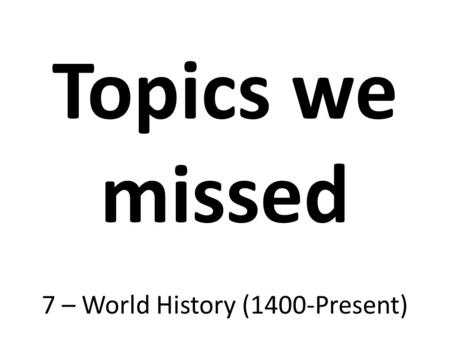Topics we missed 7 – World History (1400-Present).