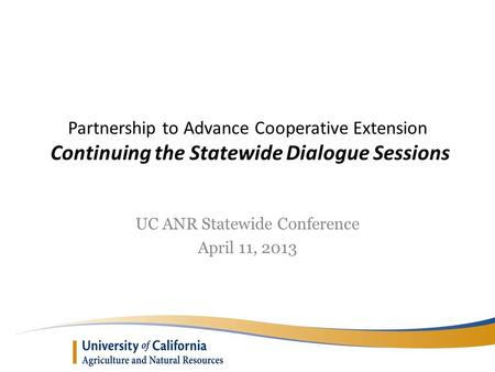 Partnership to Advance Cooperative Extension Continuing the Statewide Dialogue Sessions UC ANR Statewide Conference April 11, 2013.