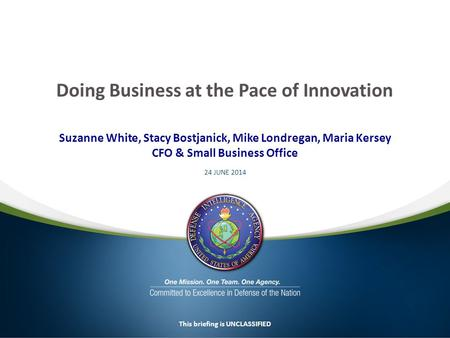 Suzanne White, Stacy Bostjanick, Mike Londregan, Maria Kersey CFO & Small Business Office 24 JUNE 2014 This briefing is UNCLASSIFIED Doing Business at.