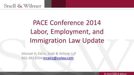 © 2014 Snell & Wilmer 1 PACE Conference 2014 Labor, Employment, and Immigration Law Update Manuel H. Cairo, Snell & Wilmer LLP 602.382.6534