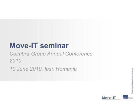 Move-IT seminar Coimbra Group Annual Conference 2010 10 June 2010, Iasi, Romania.