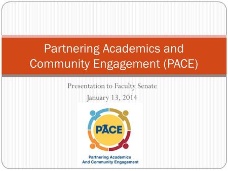 Presentation to Faculty Senate January 13, 2014 Partnering Academics and Community Engagement (PACE)