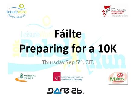 Fáilte Preparing for a 10K Thursday Sep 5 th, CIT.
