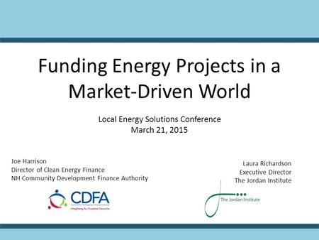 Funding Energy Projects in a Market-Driven World Local Energy Solutions Conference March 21, 2015 Joe Harrison Director of Clean Energy Finance NH Community.