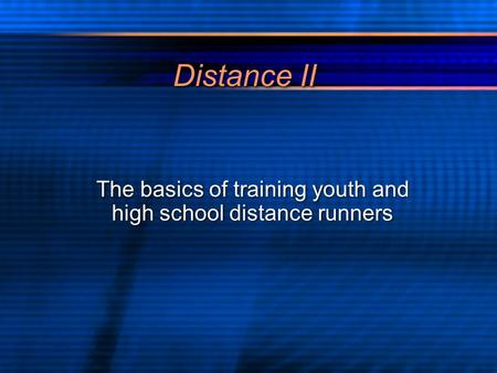 Distance II The basics of training youth and high school distance runners.