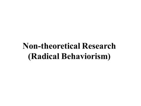 Non-theoretical Research (Radical Behaviorism). 1)When you run into something interesting, drop everything and study it. 2) Apparatuses sometimes breakdown.