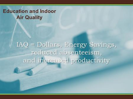 Education and Indoor Air Quality IAQ = Dollars, Energy Savings, reduced absenteeism, and increased productivity.