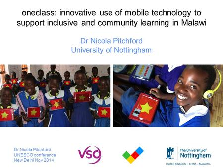 Oneclass: innovative use of mobile technology to support inclusive and community learning in Malawi Dr Nicola Pitchford University of Nottingham Dr Nicola.