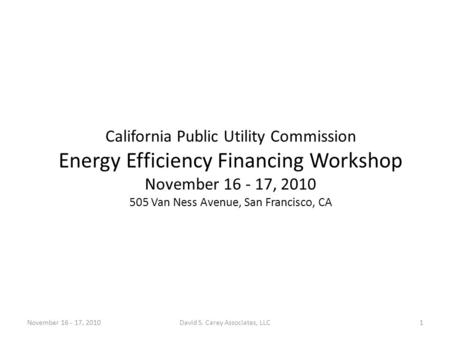 California Public Utility Commission Energy Efficiency Financing Workshop November 16 - 17, 2010 505 Van Ness Avenue, San Francisco, CA November 16 - 17,