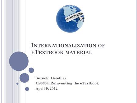 I NTERNATIONALIZATION OF E T EXTBOOK MATERIAL Suruchi Deodhar CS6604: Reinventing the eTextbook April 9, 2012.