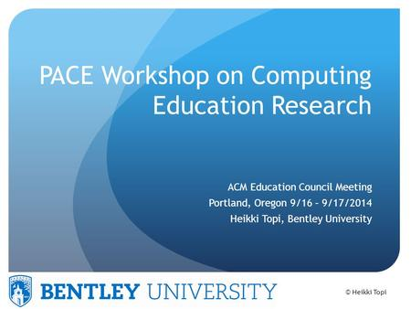 © Heikki Topi PACE Workshop on Computing Education Research ACM Education Council Meeting Portland, Oregon 9/16 – 9/17/2014 Heikki Topi, Bentley University.