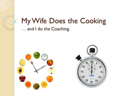 My Wife Does the Cooking... and I do the Coaching.