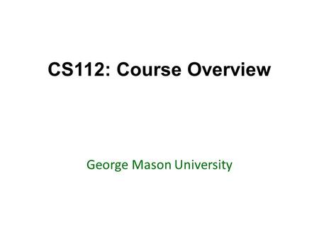 CS112: Course Overview George Mason University. Today's topics Go over the syllabus Go over resources – Marmoset – Blackboard – Piazza – Textbook Highlight.