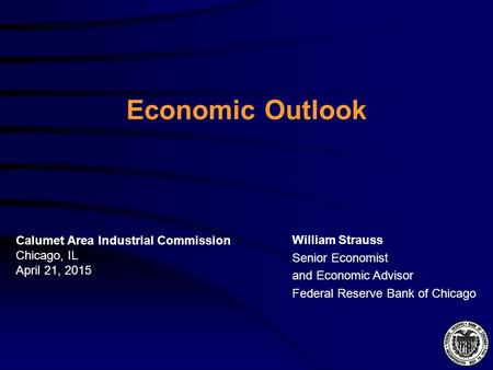 Economic Outlook William Strauss Senior Economist and Economic Advisor Federal Reserve Bank of Chicago Calumet Area Industrial Commission Chicago, IL April.
