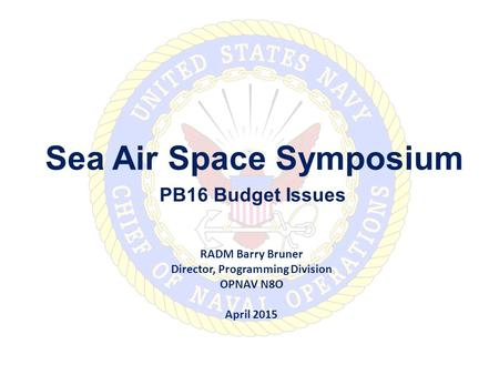 Sea Air Space Symposium PB16 Budget Issues RADM Barry Bruner Director, Programming Division OPNAV N8O April 2015.