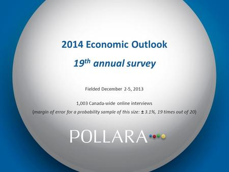 2014 Economic Outlook 19 th annual survey Fielded December 2-5, 2013 1,003 Canada-wide online interviews (margin of error for a probability sample of this.