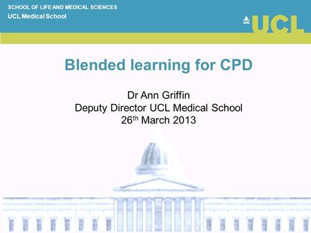 Blended learning for CPD SCHOOL OF LIFE AND MEDICAL SCIENCES UCL Medical School Dr Ann Griffin Deputy Director UCL Medical School 26 th March 2013.