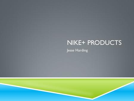 NIKE+ PRODUCTS Jesse Harding. WHY NIKE+ FOR ME  I love all sports but especially basketball  Played basketball 4 years at Servite High School (Anaheim,