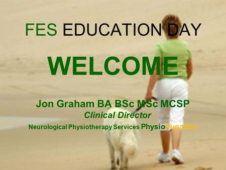 FES EDUCATION DAY WELCOME Jon Graham BA BSc MSc MCSP Clinical Director Neurological Physiotherapy Services PhysioFunction.