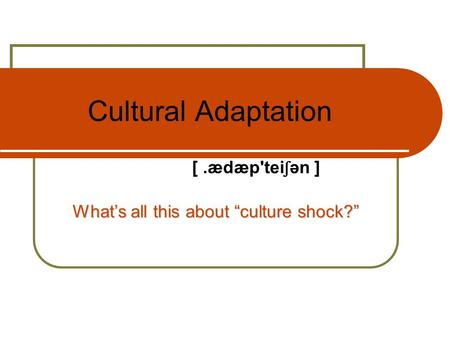 "Cultural Adaptation What's all this about ""culture shock?"" [.ædæp'tei ʃ ən ]"