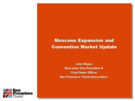 John Reyes Executive Vice President & Chief Sales Officer San Francisco Travel Association Moscone Expansion and Convention Market Update.