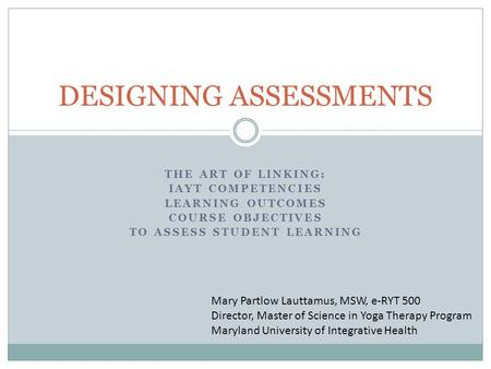 THE ART OF LINKING: IAYT COMPETENCIES LEARNING OUTCOMES COURSE OBJECTIVES TO ASSESS STUDENT LEARNING DESIGNING ASSESSMENTS Mary Partlow Lauttamus, MSW,