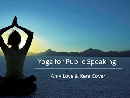 Yoga for Public Speaking Amy Love & Kera Coyer. Today's agenda The basics: yoga and public speaking Simple stretches, focus on posture and body language.