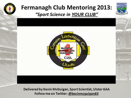 "B Fermanagh Club Mentoring 2013: ""Sport Science in YOUR CLUB"" Delivered by Kevin McGuigan, Sport Scientist, Ulster GAA Follow me on"