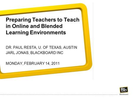Preparing Teachers to Teach in Online and Blended Learning Environments DR. PAUL RESTA, U. OF TEXAS, AUSTIN JARL JONAS, BLACKBOARD INC MONDAY, FEBRUARY.