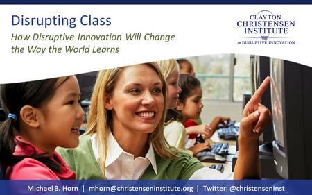 Disrupting Class Michael B. Horn | | How Disruptive Innovation Will Change the Way the World Learns.
