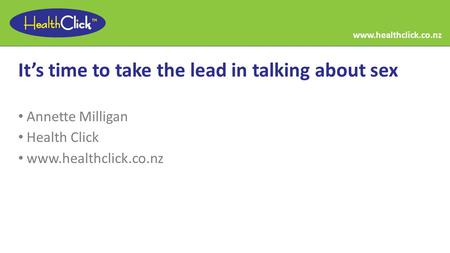 It's time to take the lead in talking about sex Annette Milligan Health Click www.healthclick.co.nz.