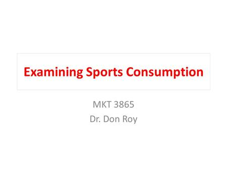 Examining Sports Consumption MKT 3865 Dr. Don Roy.
